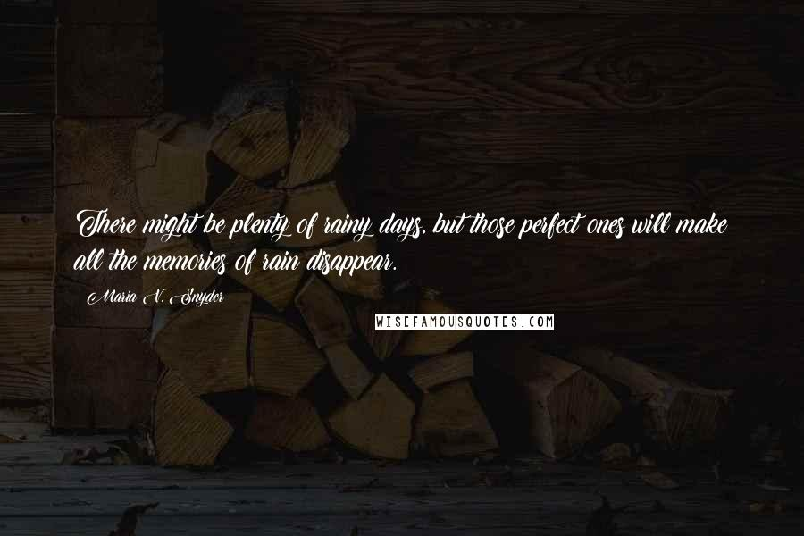 Maria V. Snyder quotes: There might be plenty of rainy days, but those perfect ones will make all the memories of rain disappear.