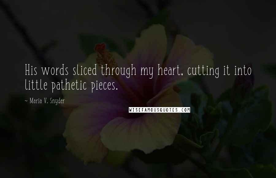 Maria V. Snyder quotes: His words sliced through my heart, cutting it into little pathetic pieces.