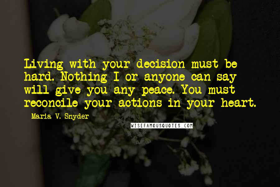 Maria V. Snyder quotes: Living with your decision must be hard. Nothing I or anyone can say will give you any peace. You must reconcile your actions in your heart.