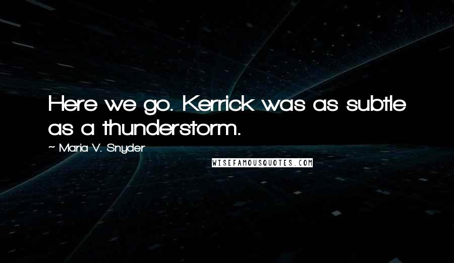 Maria V. Snyder quotes: Here we go. Kerrick was as subtle as a thunderstorm.