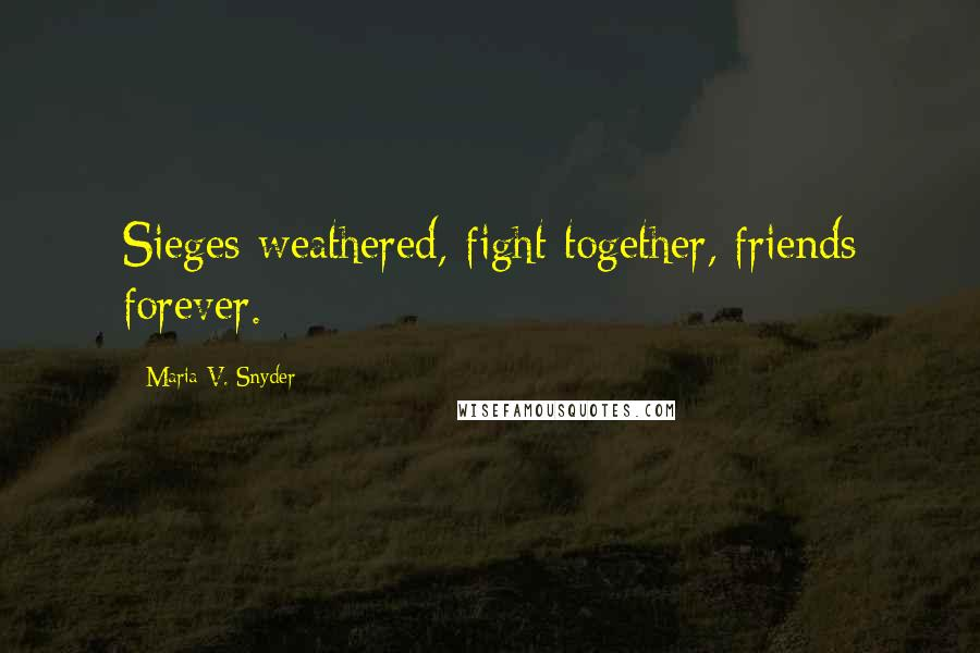 Maria V. Snyder quotes: Sieges weathered, fight together, friends forever.
