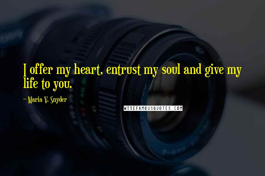 Maria V. Snyder quotes: I offer my heart, entrust my soul and give my life to you.
