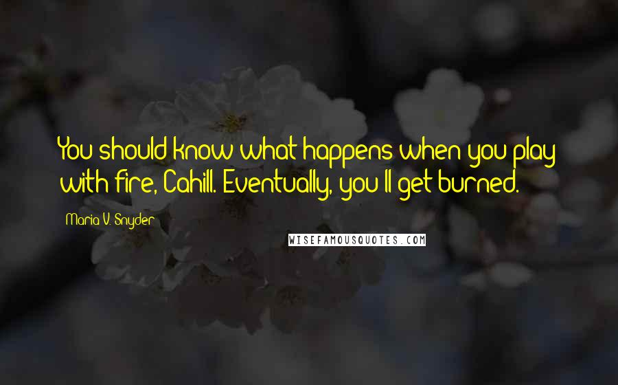Maria V. Snyder quotes: You should know what happens when you play with fire, Cahill. Eventually, you'll get burned.