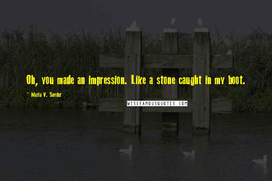 Maria V. Snyder quotes: Oh, you made an impression. Like a stone caught in my boot.