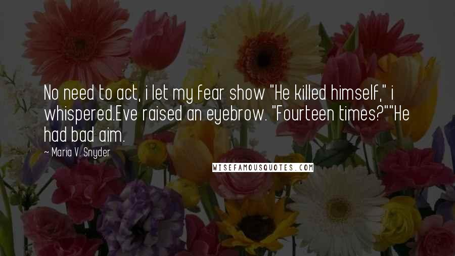 """Maria V. Snyder quotes: No need to act, i let my fear show """"He killed himself,"""" i whispered.Eve raised an eyebrow. """"Fourteen times?""""""""He had bad aim."""