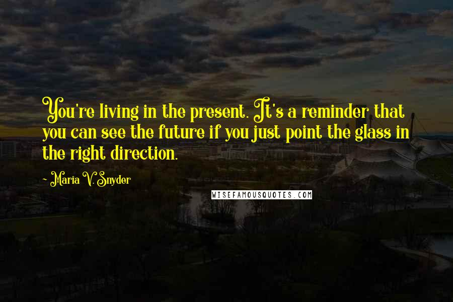 Maria V. Snyder quotes: You're living in the present. It's a reminder that you can see the future if you just point the glass in the right direction.