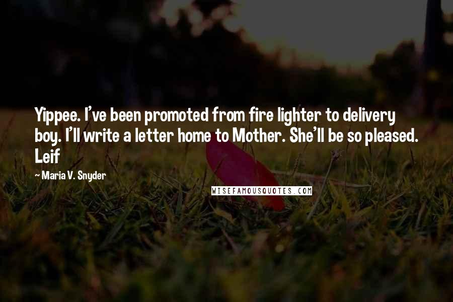 Maria V. Snyder quotes: Yippee. I've been promoted from fire lighter to delivery boy. I'll write a letter home to Mother. She'll be so pleased. Leif