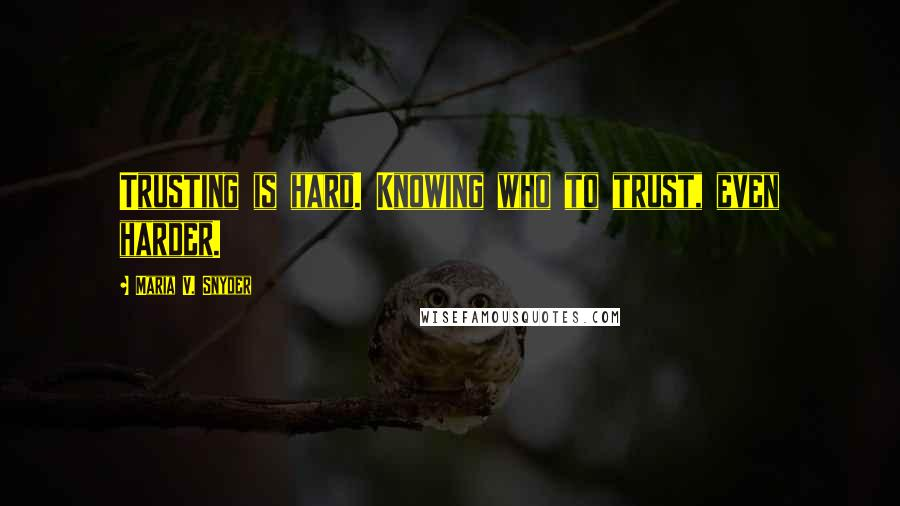 Maria V. Snyder quotes: Trusting is hard. Knowing who to trust, even harder.