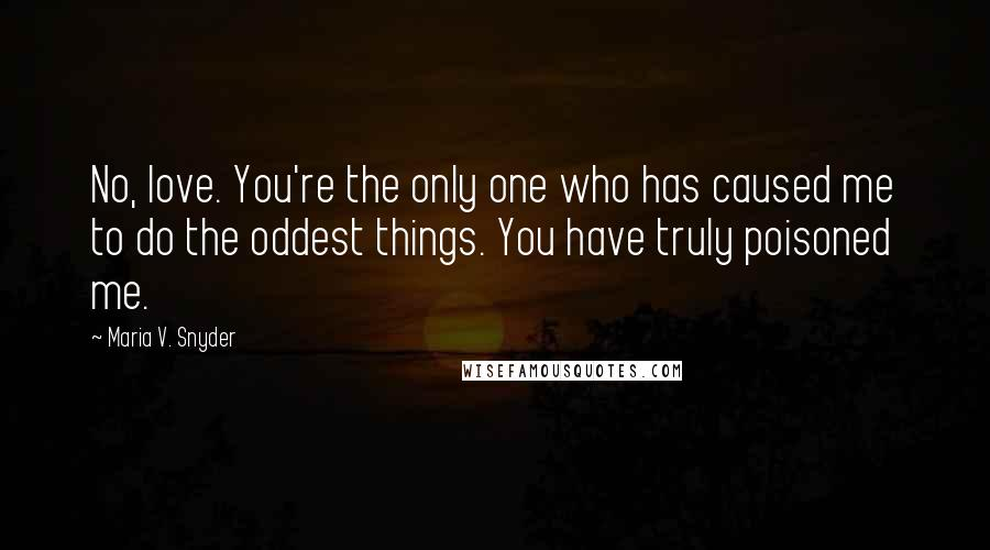 Maria V. Snyder quotes: No, love. You're the only one who has caused me to do the oddest things. You have truly poisoned me.