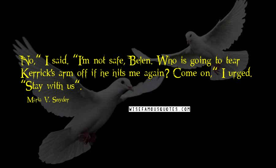 """Maria V. Snyder quotes: No,"""" I said. """"I'm not safe, Belen. Who is going to tear Kerrick's arm off if he hits me again? Come on,"""" I urged. """"Stay with us""""."""