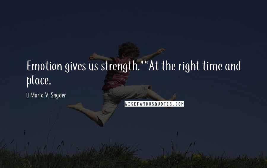 """Maria V. Snyder quotes: Emotion gives us strength.""""""""At the right time and place."""