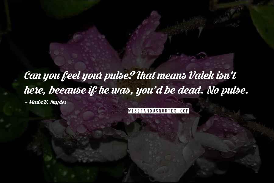 Maria V. Snyder quotes: Can you feel your pulse? That means Valek isn't here, because if he was, you'd be dead. No pulse.
