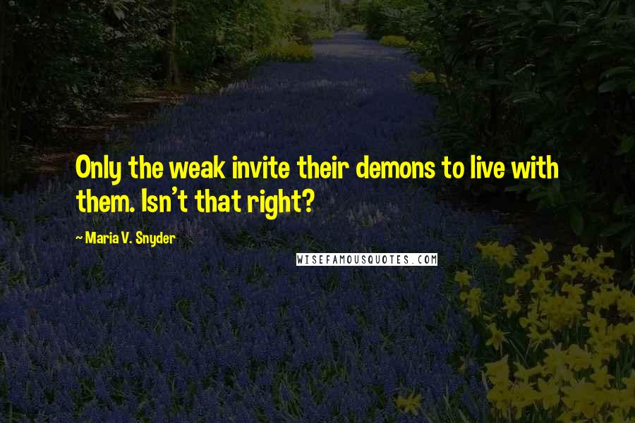 Maria V. Snyder quotes: Only the weak invite their demons to live with them. Isn't that right?