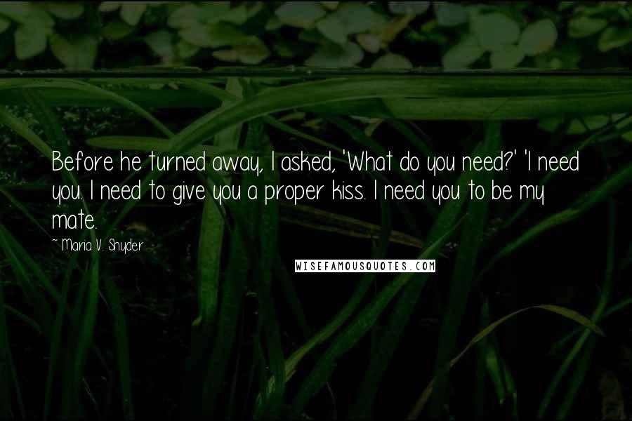 Maria V. Snyder quotes: Before he turned away, I asked, 'What do you need?' 'I need you. I need to give you a proper kiss. I need you to be my mate.