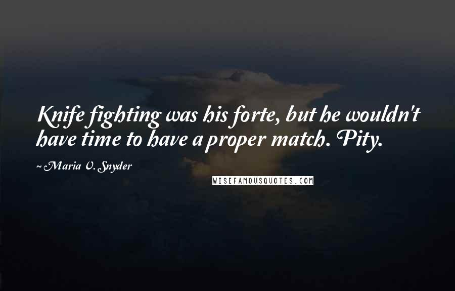 Maria V. Snyder quotes: Knife fighting was his forte, but he wouldn't have time to have a proper match. Pity.
