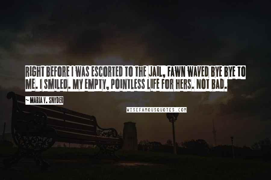 Maria V. Snyder quotes: Right before I was escorted to the jail, Fawn waved bye bye to me. I smiled. My empty, pointless life for hers. Not bad.