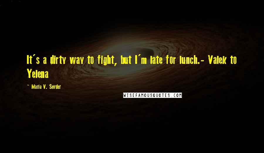 Maria V. Snyder quotes: It's a dirty way to fight, but I'm late for lunch.- Valek to Yelena