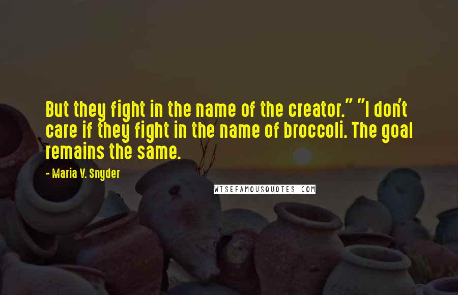 """Maria V. Snyder quotes: But they fight in the name of the creator."""" """"I don't care if they fight in the name of broccoli. The goal remains the same."""