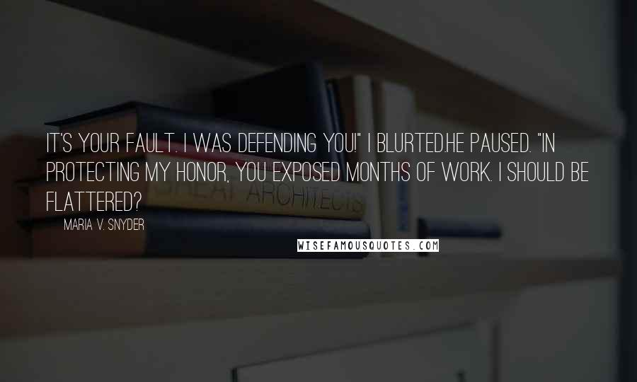 """Maria V. Snyder quotes: It's your fault. I was defending you!"""" I blurted.He paused. """"In protecting my honor, you exposed months of work. I should be flattered?"""