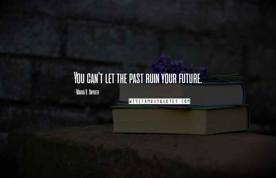 Maria V. Snyder quotes: You can't let the past ruin your future.