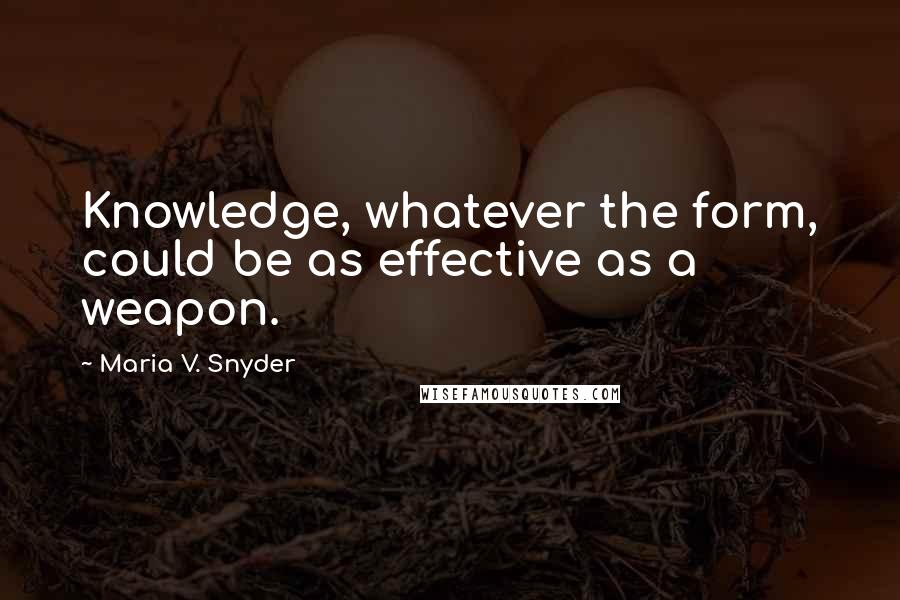 Maria V. Snyder quotes: Knowledge, whatever the form, could be as effective as a weapon.