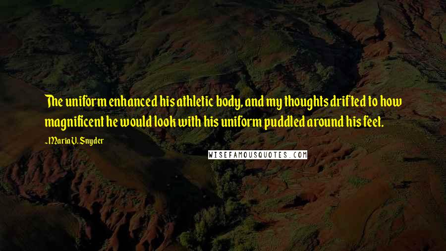 Maria V. Snyder quotes: The uniform enhanced his athletic body, and my thoughts drifted to how magnificent he would look with his uniform puddled around his feet.