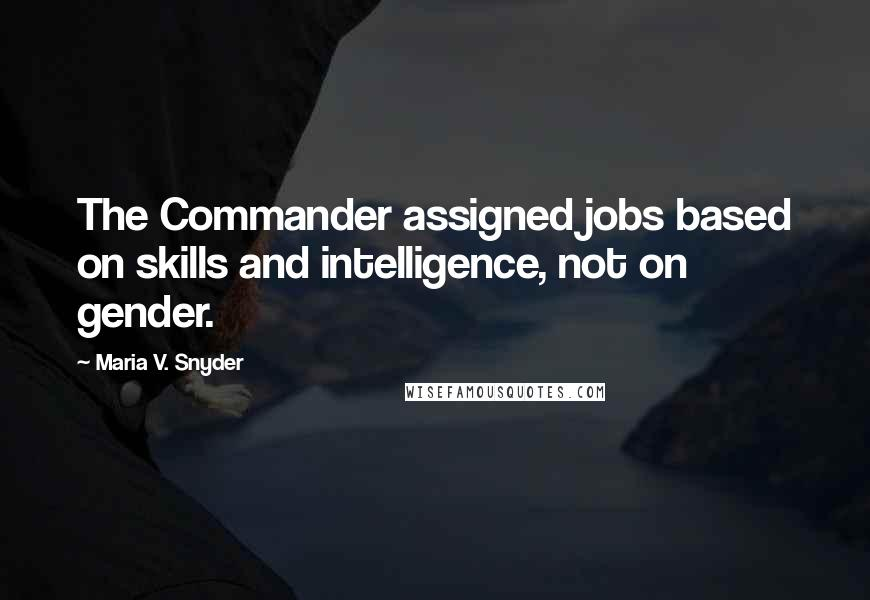 Maria V. Snyder quotes: The Commander assigned jobs based on skills and intelligence, not on gender.