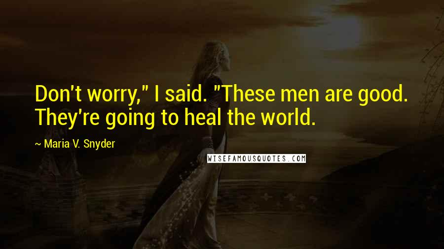 """Maria V. Snyder quotes: Don't worry,"""" I said. """"These men are good. They're going to heal the world."""