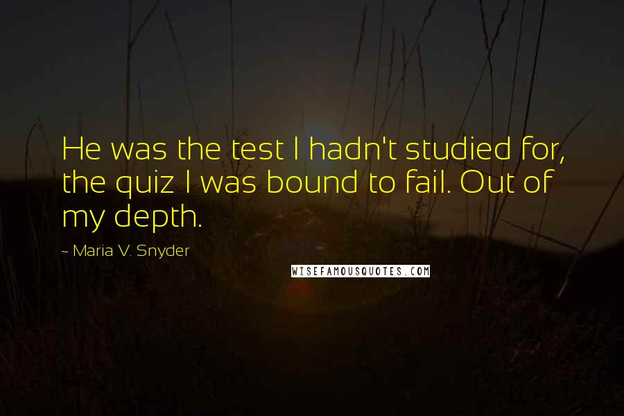 Maria V. Snyder quotes: He was the test I hadn't studied for, the quiz I was bound to fail. Out of my depth.