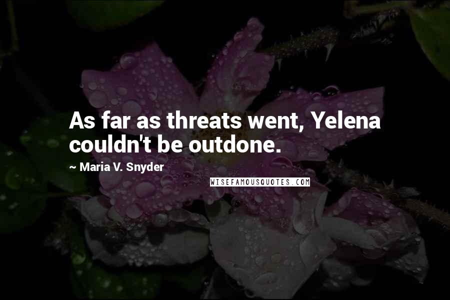 Maria V. Snyder quotes: As far as threats went, Yelena couldn't be outdone.