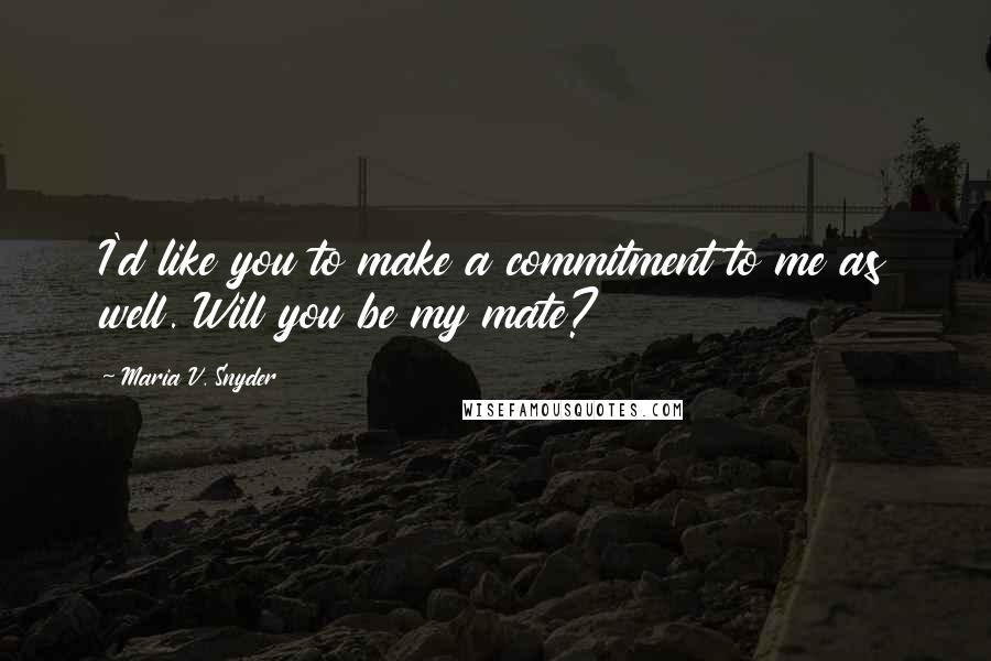 Maria V. Snyder quotes: I'd like you to make a commitment to me as well. Will you be my mate?