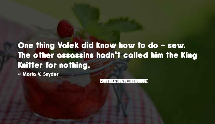 Maria V. Snyder quotes: One thing Valek did know how to do - sew. The other assassins hadn't called him the King Knitter for nothing.