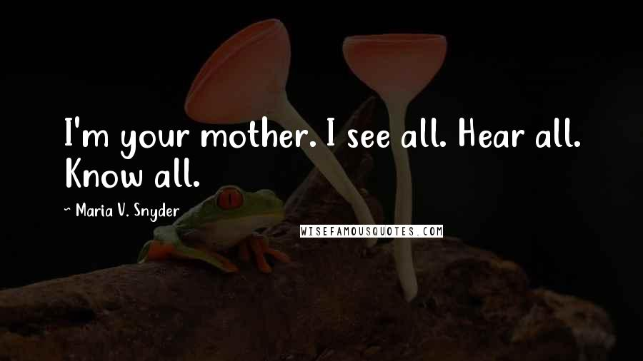 Maria V. Snyder quotes: I'm your mother. I see all. Hear all. Know all.