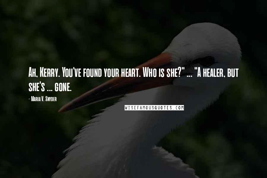 """Maria V. Snyder quotes: Ah, Kerry. You've found your heart. Who is she?"""" ... """"A healer, but she's ... gone."""
