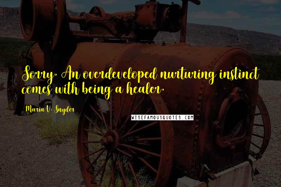 Maria V. Snyder quotes: Sorry. An overdeveloped nurturing instinct comes with being a healer.