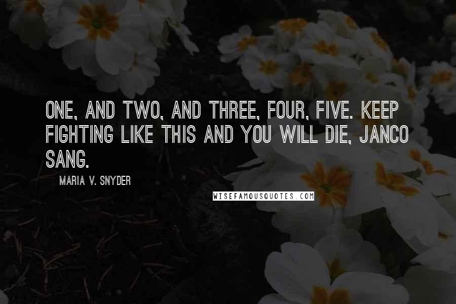 Maria V. Snyder quotes: One, and two, and three, four, five. Keep fighting like this and you will die, Janco sang.