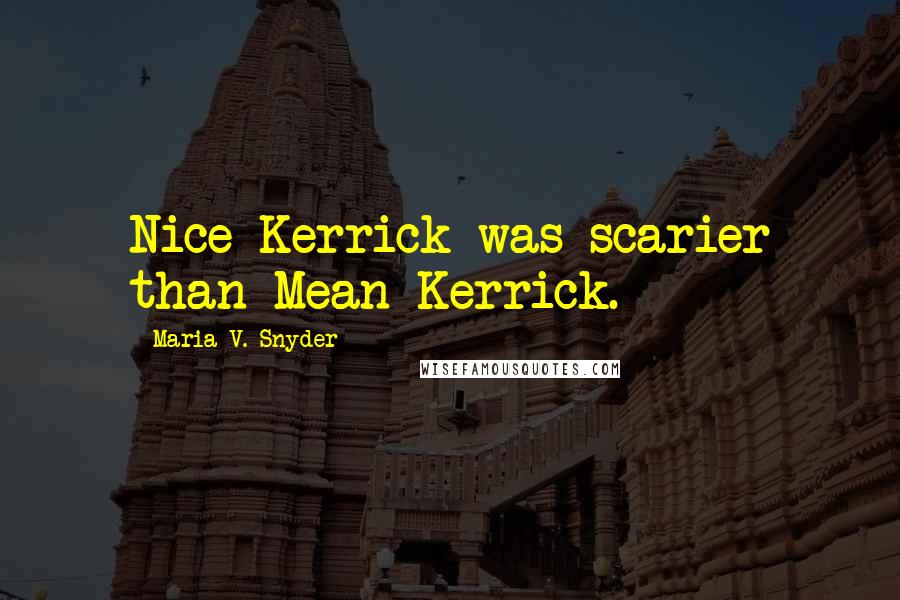 Maria V. Snyder quotes: Nice Kerrick was scarier than Mean Kerrick.