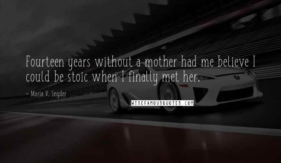 Maria V. Snyder quotes: Fourteen years without a mother had me believe I could be stoic when I finally met her.