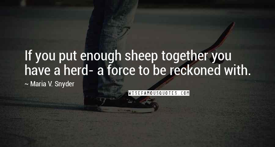 Maria V. Snyder quotes: If you put enough sheep together you have a herd- a force to be reckoned with.