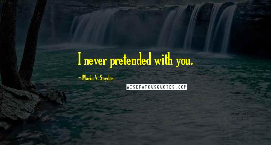 Maria V. Snyder quotes: I never pretended with you.