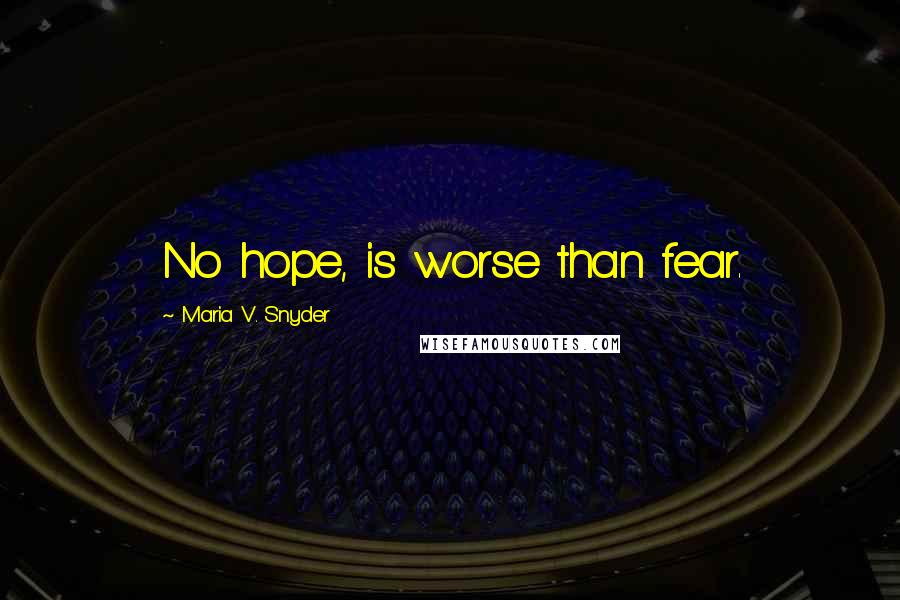 Maria V. Snyder quotes: No hope, is worse than fear.