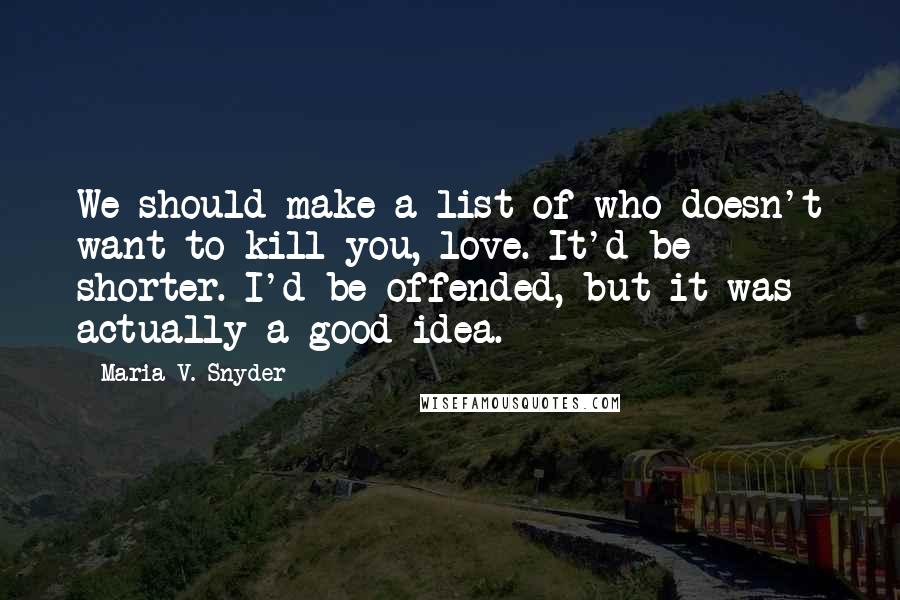 Maria V. Snyder quotes: We should make a list of who doesn't want to kill you, love. It'd be shorter. I'd be offended, but it was actually a good idea.