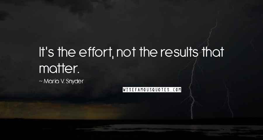 Maria V. Snyder quotes: It's the effort, not the results that matter.