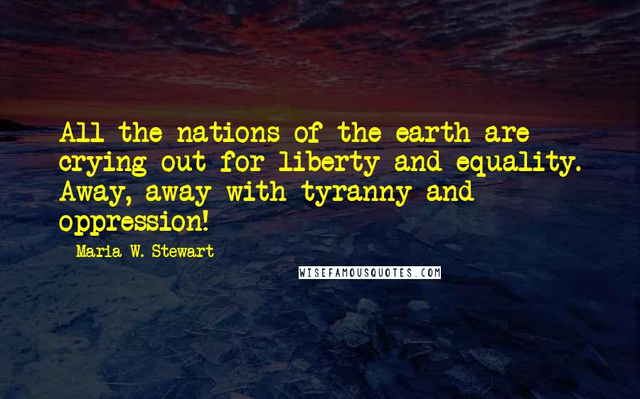 Maria W. Stewart quotes: All the nations of the earth are crying out for liberty and equality. Away, away with tyranny and oppression!