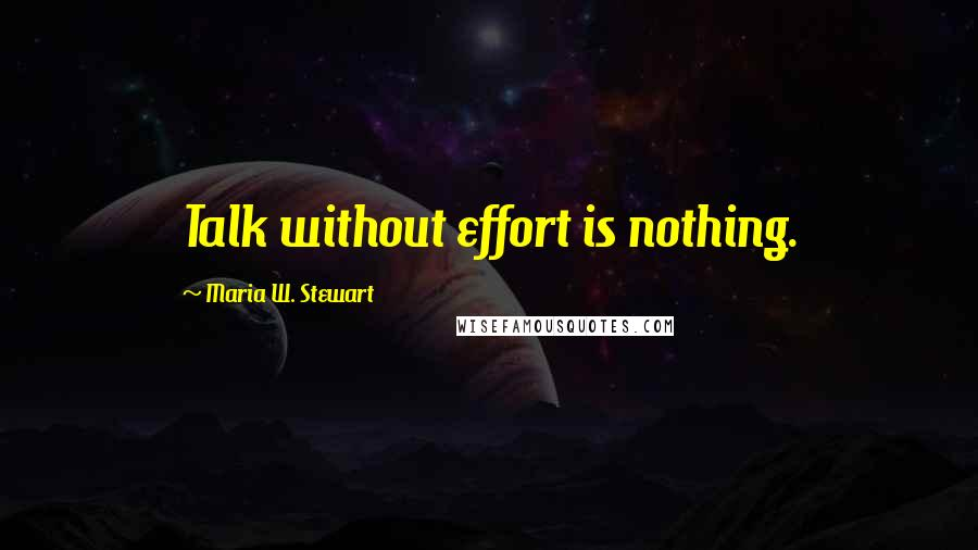 Maria W. Stewart quotes: Talk without effort is nothing.