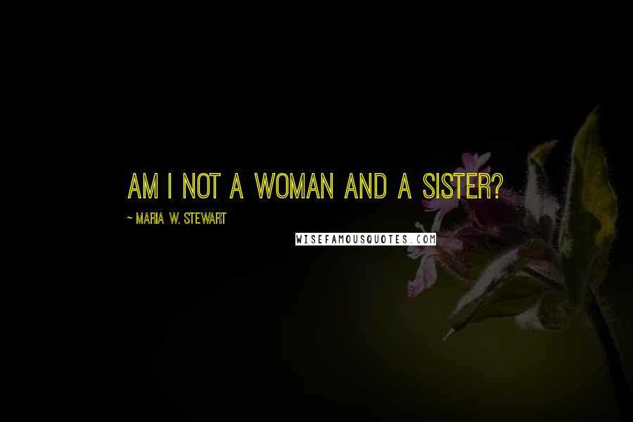 Maria W. Stewart quotes: Am I not a woman and a sister?