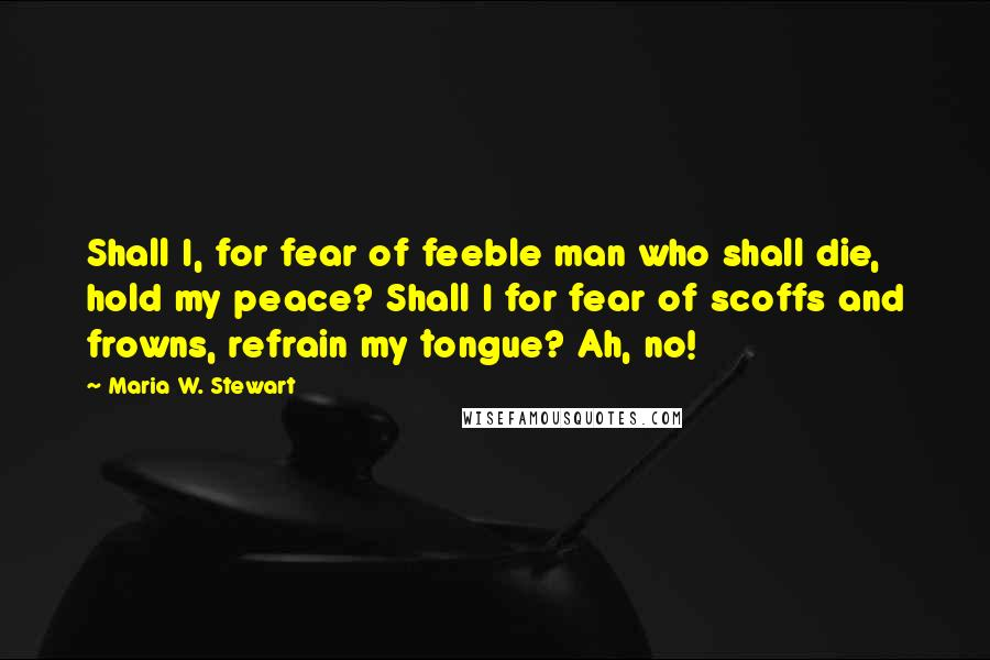 Maria W. Stewart quotes: Shall I, for fear of feeble man who shall die, hold my peace? Shall I for fear of scoffs and frowns, refrain my tongue? Ah, no!
