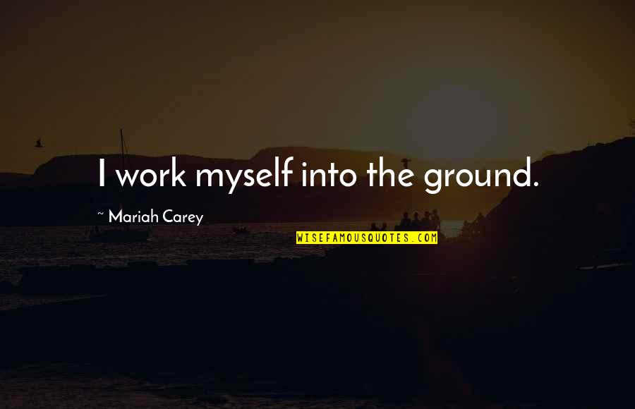 Mariah Carey's Quotes By Mariah Carey: I work myself into the ground.