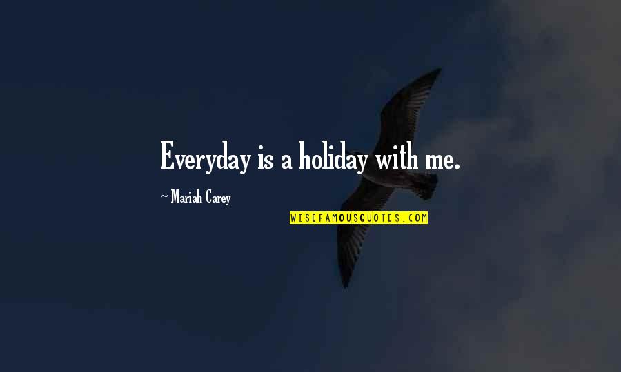 Mariah Carey's Quotes By Mariah Carey: Everyday is a holiday with me.