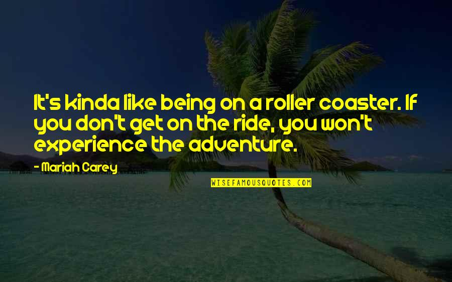 Mariah Carey's Quotes By Mariah Carey: It's kinda like being on a roller coaster.